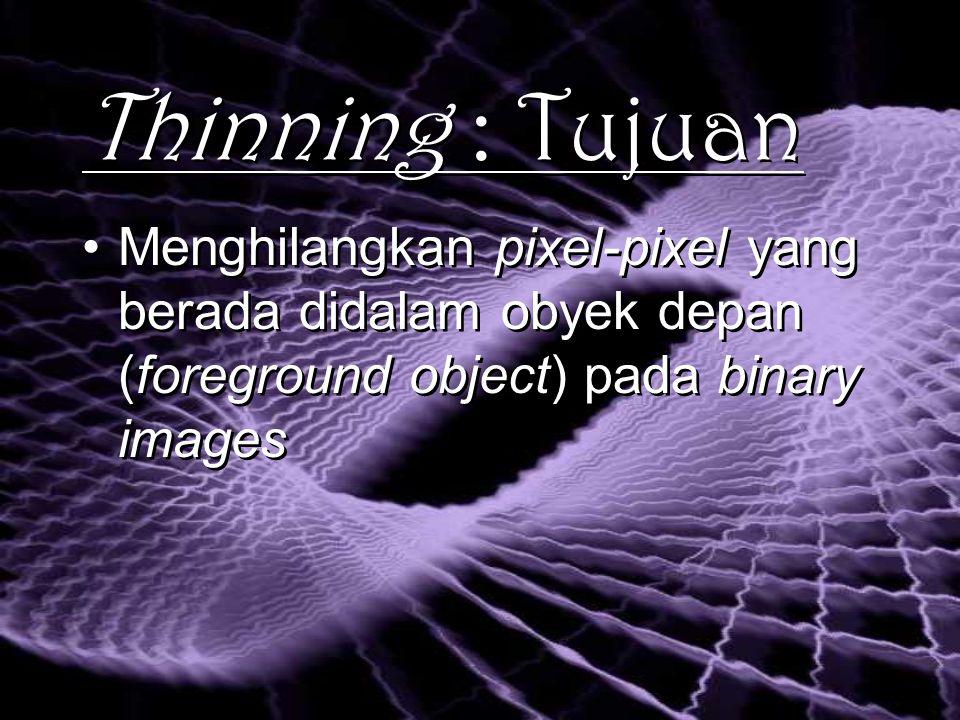 Thinning : Tujuan Menghilangkan pixel-pixel yang berada didalam obyek depan (foreground object) pada binary images Menghilangkan pixel-pixel yang berada didalam obyek depan (foreground object) pada binary images