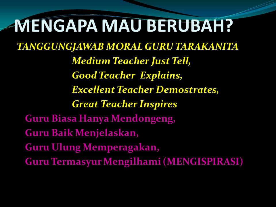 MENGAPA MAU BERUBAH? TANGGUNGJAWAB MORAL GURU TARAKANITA Medium Teacher Just Tell, Good Teacher Explains, Excellent Teacher Demostrates, Great Teacher
