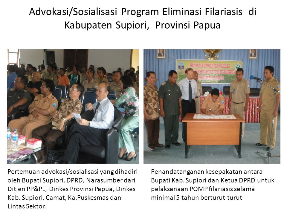 Advokasi/Sosialisasi Program Eliminasi Filariasis di Kabupaten Supiori, Provinsi Papua Pertemuan advokasi/sosialisasi yang dihadiri oleh Bupati Supiori, DPRD, Narasumber dari Ditjen PP&PL, Dinkes Provinsi Papua, Dinkes Kab.