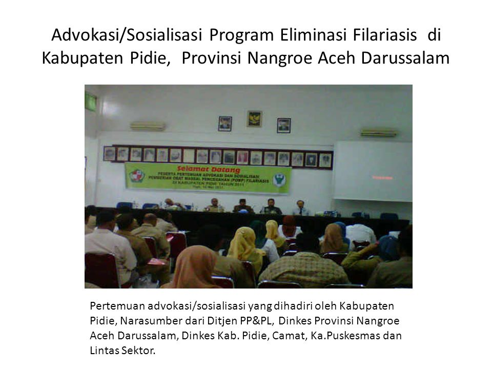 Advokasi/Sosialisasi Program Eliminasi Filariasis di Kabupaten Pidie, Provinsi Nangroe Aceh Darussalam Pertemuan advokasi/sosialisasi yang dihadiri oleh Kabupaten Pidie, Narasumber dari Ditjen PP&PL, Dinkes Provinsi Nangroe Aceh Darussalam, Dinkes Kab.