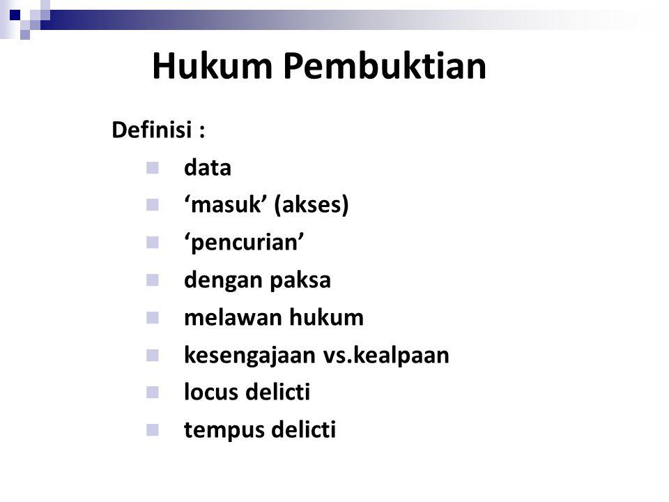 Hukum Pembuktian Definisi : data 'masuk' (akses) 'pencurian' dengan paksa melawan hukum kesengajaan vs.kealpaan locus delicti tempus delicti