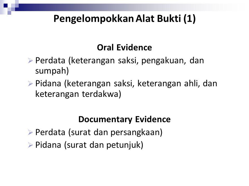 Pengelompokkan Alat Bukti (1) Oral Evidence  Perdata (keterangan saksi, pengakuan, dan sumpah)  Pidana (keterangan saksi, keterangan ahli, dan keter