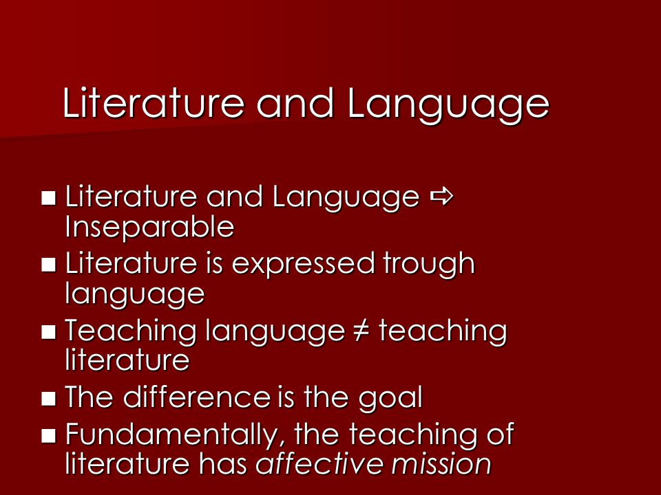Literature and Language Literature and Language  Inseparable Literature and Language  Inseparable Literature is expressed trough language Literature is expressed trough language Teaching language ≠ teaching literature Teaching language ≠ teaching literature The difference is the goal The difference is the goal Fundamentally, the teaching of literature has affective mission Fundamentally, the teaching of literature has affective mission