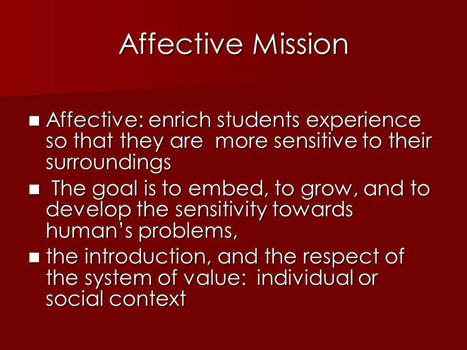Affective Mission Affective: enrich students experience so that they are more sensitive to their surroundings Affective: enrich students experience so that they are more sensitive to their surroundings The goal is to embed, to grow, and to develop the sensitivity towards human's problems, The goal is to embed, to grow, and to develop the sensitivity towards human's problems, the introduction, and the respect of the system of value: individual or social context the introduction, and the respect of the system of value: individual or social context