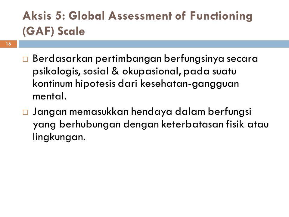 16 Aksis 5: Global Assessment of Functioning (GAF) Scale  Berdasarkan pertimbangan berfungsinya secara psikologis, sosial & okupasional, pada suatu k