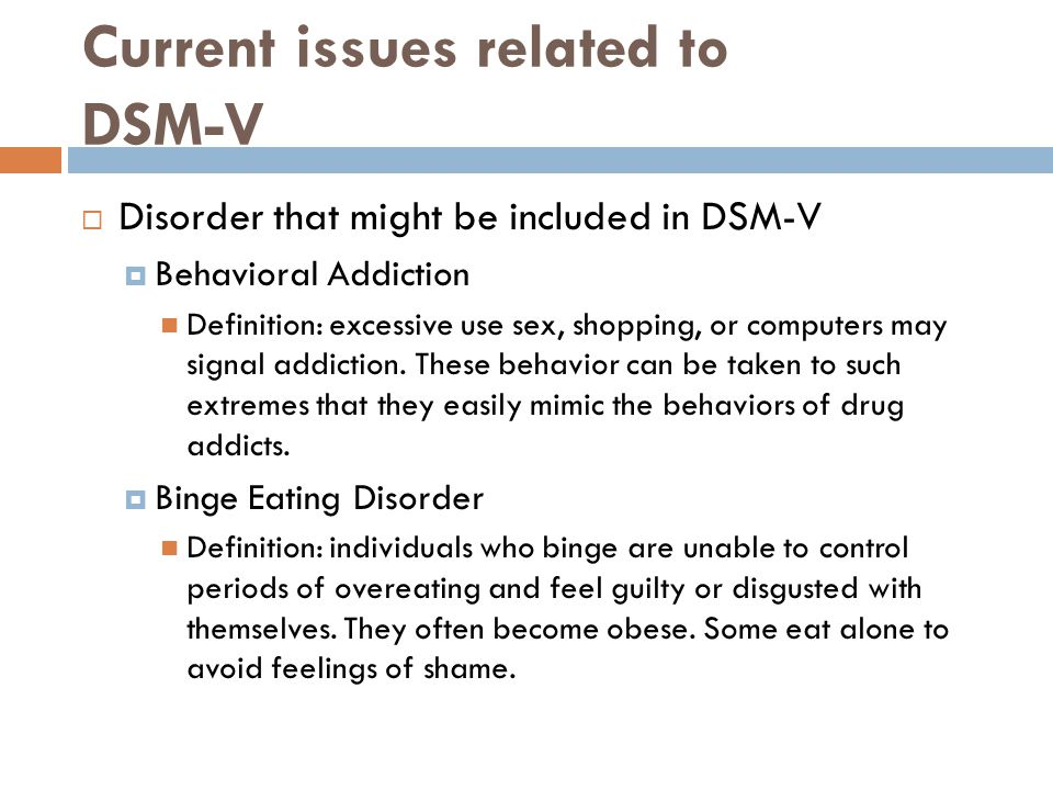 Current issues related to DSM-V  Disorder that might be included in DSM-V  Behavioral Addiction Definition: excessive use sex, shopping, or computer