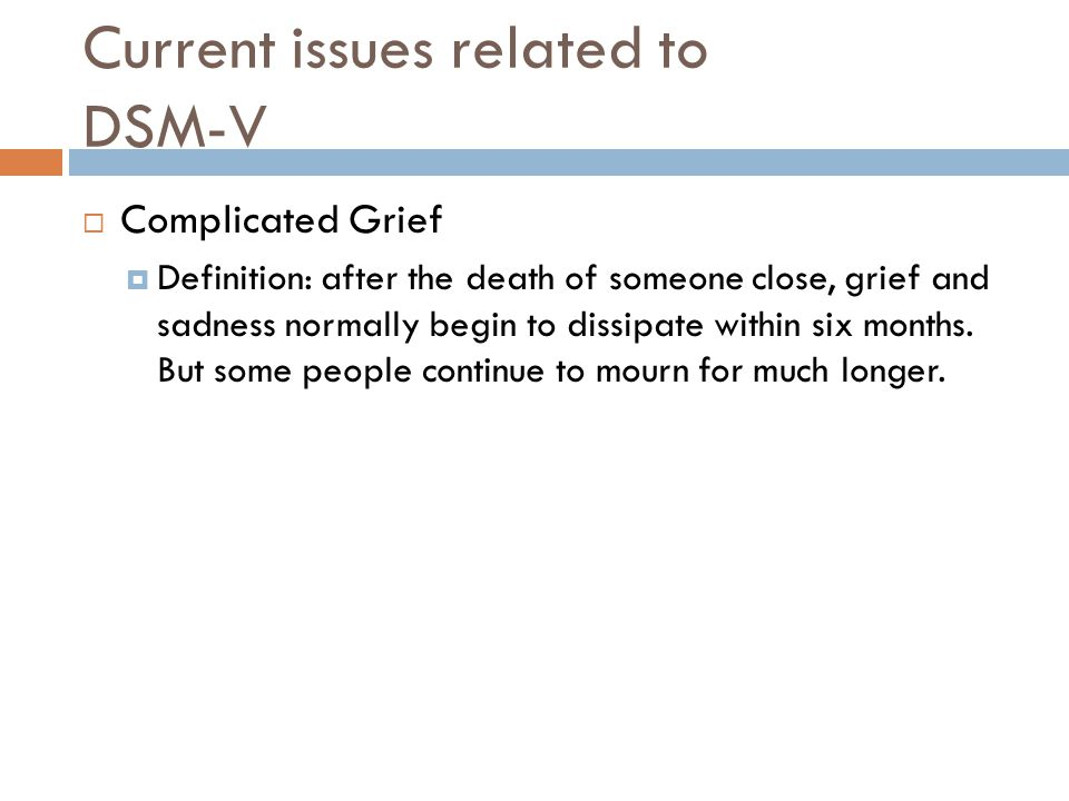  Complicated Grief  Definition: after the death of someone close, grief and sadness normally begin to dissipate within six months. But some people c