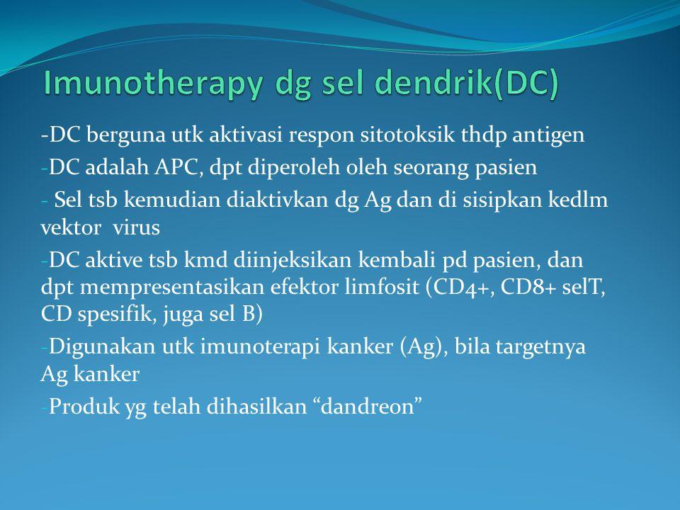 -DC berguna utk aktivasi respon sitotoksik thdp antigen - DC adalah APC, dpt diperoleh oleh seorang pasien - Sel tsb kemudian diaktivkan dg Ag dan di sisipkan kedlm vektor virus - DC aktive tsb kmd diinjeksikan kembali pd pasien, dan dpt mempresentasikan efektor limfosit (CD4+, CD8+ selT, CD spesifik, juga sel B) - Digunakan utk imunoterapi kanker (Ag), bila targetnya Ag kanker - Produk yg telah dihasilkan dandreon