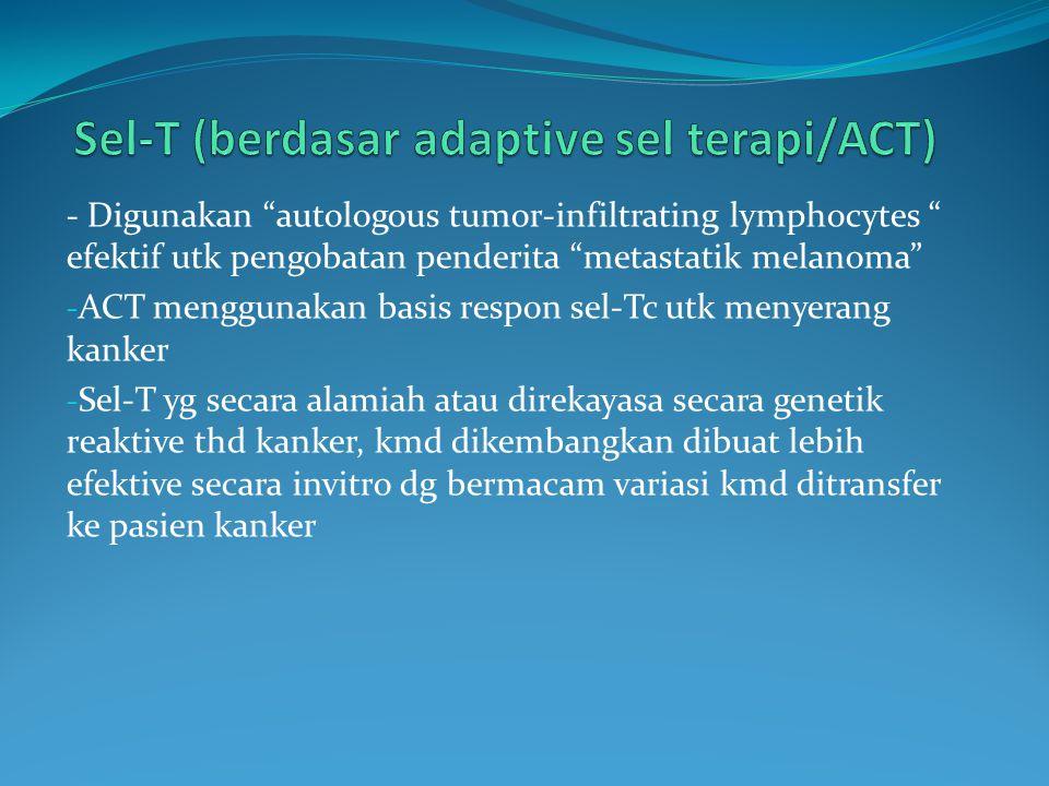 - Digunakan autologous tumor-infiltrating lymphocytes efektif utk pengobatan penderita metastatik melanoma - ACT menggunakan basis respon sel-Tc utk menyerang kanker - Sel-T yg secara alamiah atau direkayasa secara genetik reaktive thd kanker, kmd dikembangkan dibuat lebih efektive secara invitro dg bermacam variasi kmd ditransfer ke pasien kanker