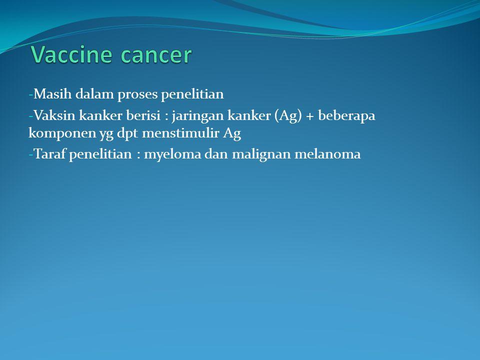 - Masih dalam proses penelitian - Vaksin kanker berisi : jaringan kanker (Ag) + beberapa komponen yg dpt menstimulir Ag - Taraf penelitian : myeloma dan malignan melanoma