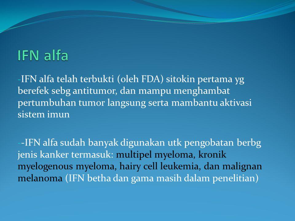 - IFN alfa telah terbukti (oleh FDA) sitokin pertama yg berefek sebg antitumor, dan mampu menghambat pertumbuhan tumor langsung serta mambantu aktivasi sistem imun - -IFN alfa sudah banyak digunakan utk pengobatan berbg jenis kanker termasuk: multipel myeloma, kronik myelogenous myeloma, hairy cell leukemia, dan malignan melanoma (IFN betha dan gama masih dalam penelitian)