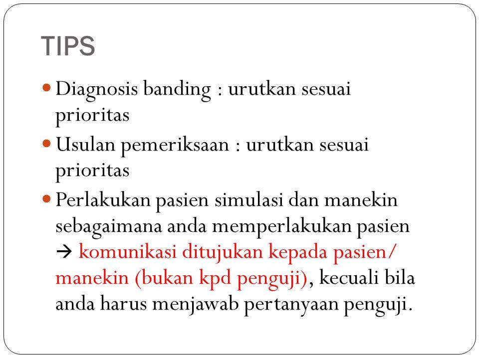 TIPS Diagnosis banding : urutkan sesuai prioritas Usulan pemeriksaan : urutkan sesuai prioritas Perlakukan pasien simulasi dan manekin sebagaimana and