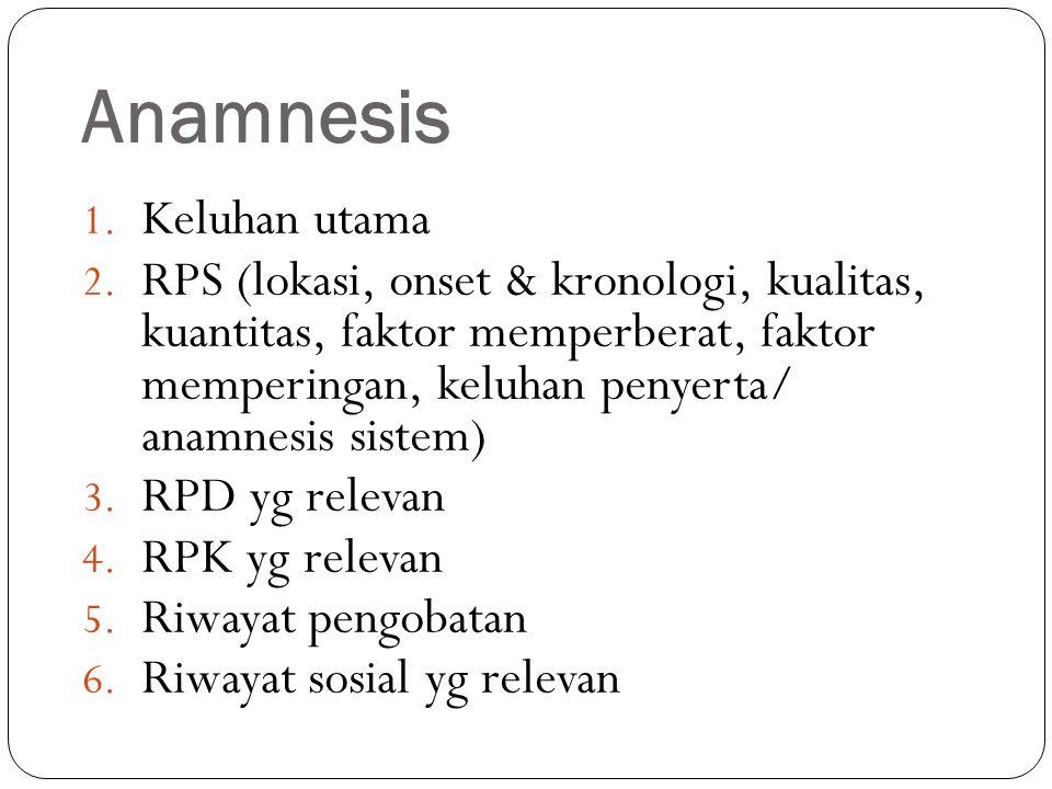 Anamnesis 1. Keluhan utama 2. RPS (lokasi, onset & kronologi, kualitas, kuantitas, faktor memperberat, faktor memperingan, keluhan penyerta/ anamnesis
