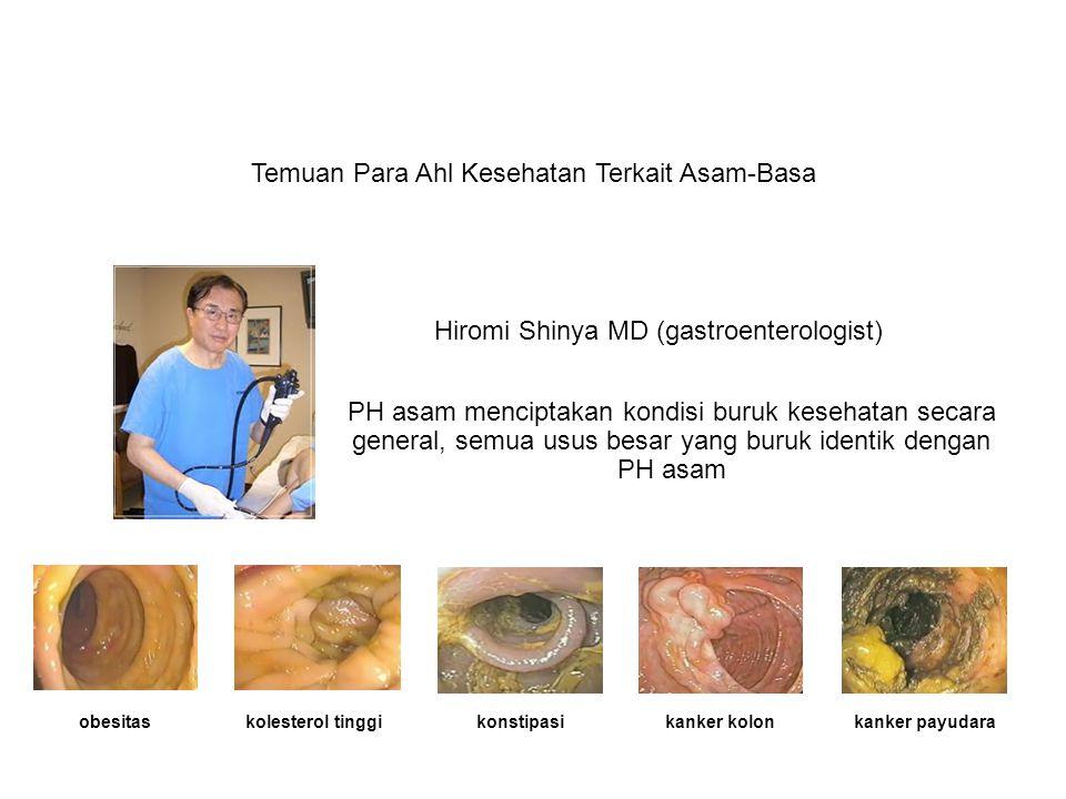 Temuan Para Ahl Kesehatan Terkait Asam-Basa Hiromi Shinya MD (gastroenterologist) PH asam menciptakan kondisi buruk kesehatan secara general, semua usus besar yang buruk identik dengan PH asam obesitaskolesterol tinggikonstipasikanker kolonkanker payudara