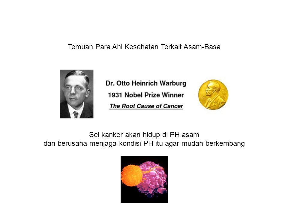 Temuan Para Ahl Kesehatan Terkait Asam-Basa Sel kanker akan hidup di PH asam dan berusaha menjaga kondisi PH itu agar mudah berkembang