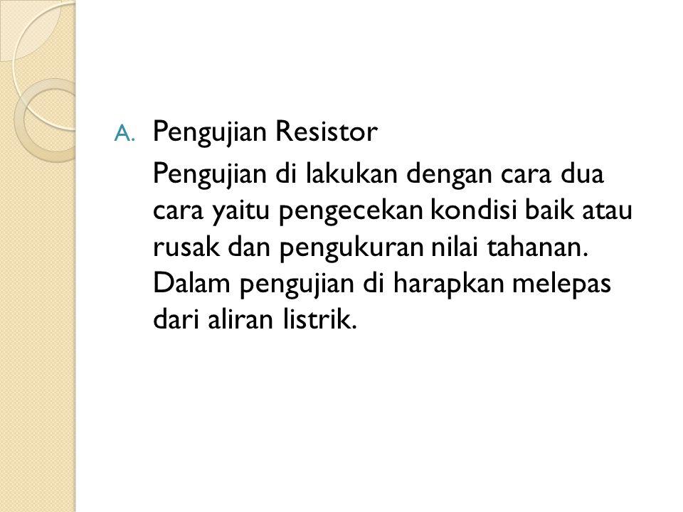 A. Pengujian Resistor Pengujian di lakukan dengan cara dua cara yaitu pengecekan kondisi baik atau rusak dan pengukuran nilai tahanan. Dalam pengujian