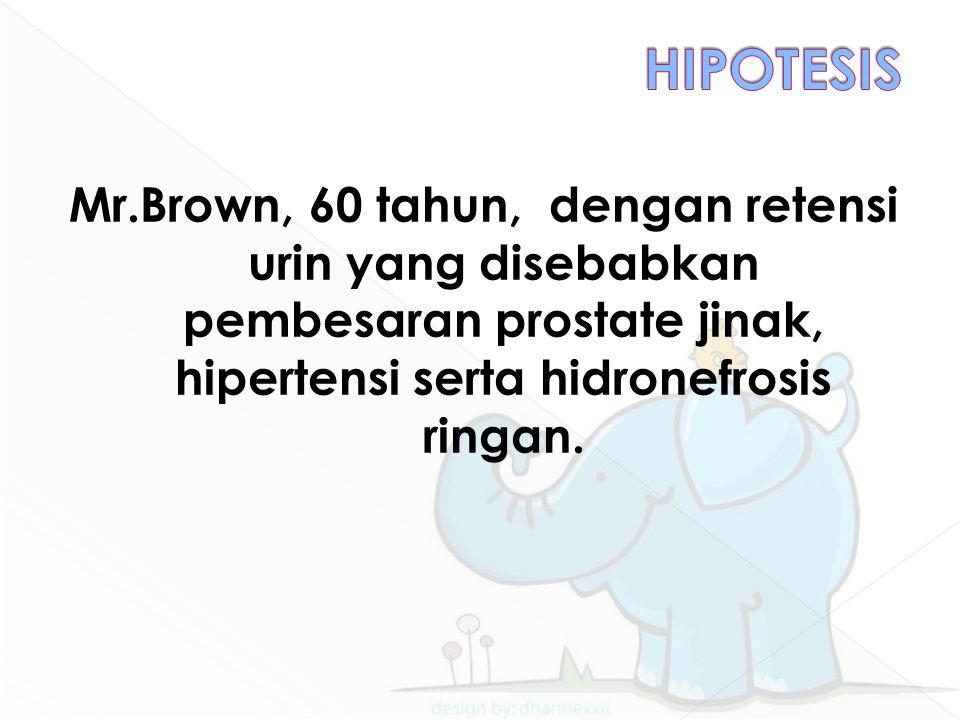 Mr.Brown, 60 tahun, dengan retensi urin yang disebabkan pembesaran prostate jinak, hipertensi serta hidronefrosis ringan.