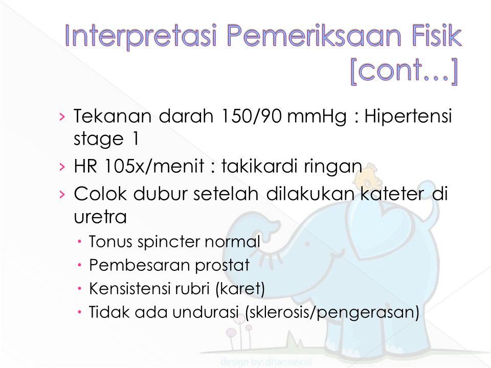 › Tekanan darah 150/90 mmHg : Hipertensi stage 1 › HR 105x/menit : takikardi ringan › Colok dubur setelah dilakukan kateter di uretra  Tonus spincter