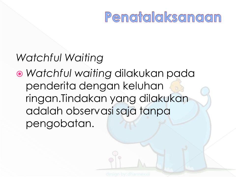 Watchful Waiting  Watchful waiting dilakukan pada penderita dengan keluhan ringan.Tindakan yang dilakukan adalah observasi saja tanpa pengobatan.
