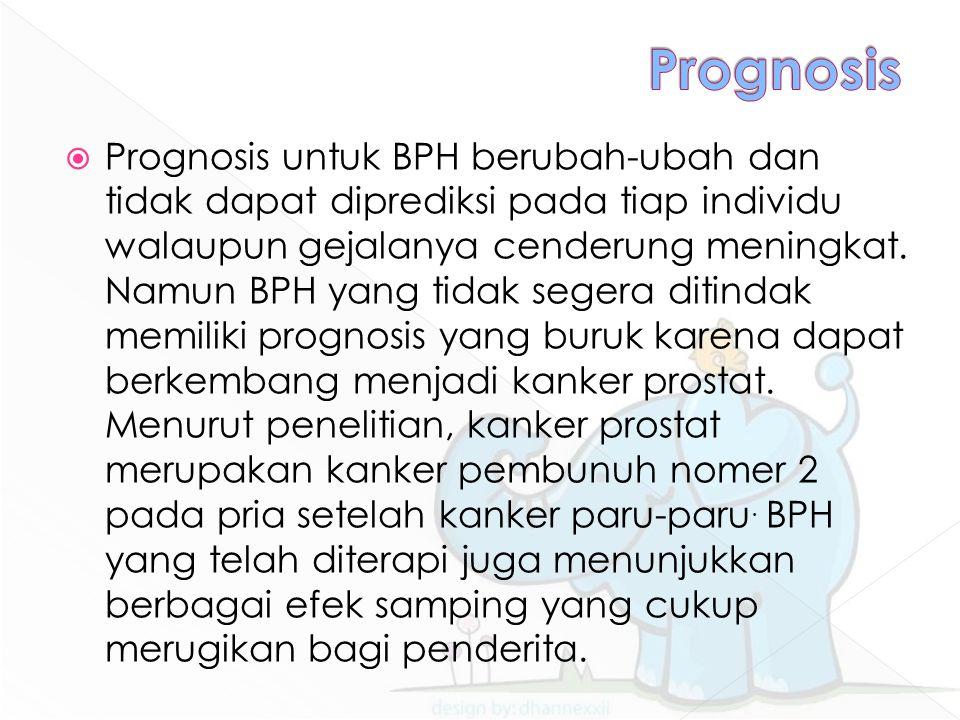  Prognosis untuk BPH berubah-ubah dan tidak dapat diprediksi pada tiap individu walaupun gejalanya cenderung meningkat. Namun BPH yang tidak segera d