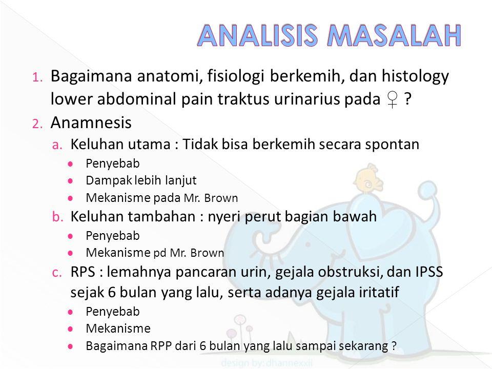 1. Bagaimana anatomi, fisiologi berkemih, dan histology lower abdominal pain traktus urinarius pada ♀ ? 2. Anamnesis a. Keluhan utama : Tidak bisa ber