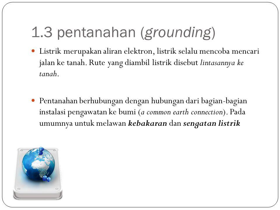 1.3 pentanahan (grounding) Listrik merupakan aliran elektron, listrik selalu mencoba mencari jalan ke tanah. Rute yang diambil listrik disebut lintasa