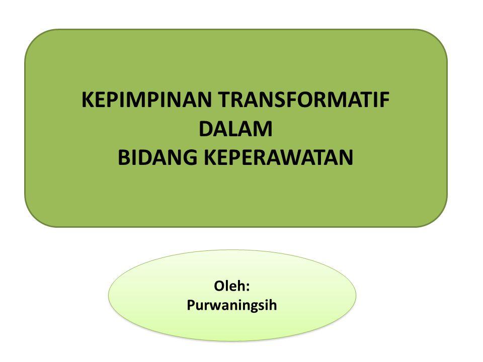 KEPIMPINAN TRANSFORMATIF DALAM BIDANG KEPERAWATAN Oleh: Purwaningsih Oleh: Purwaningsih