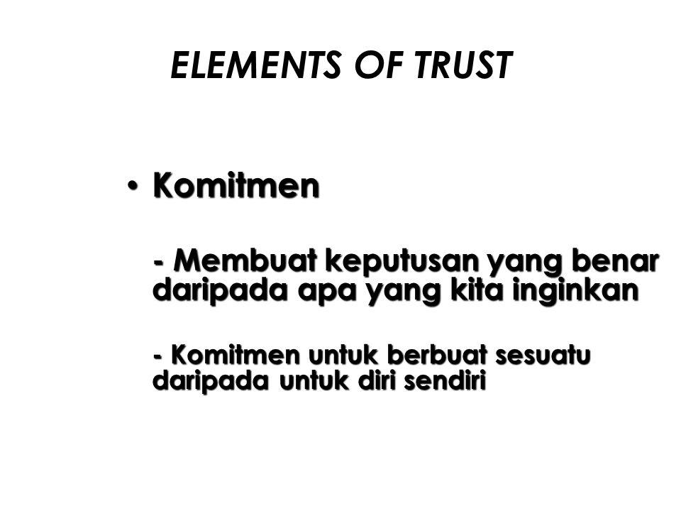 ELEMENTS OF TRUST Komitmen Komitmen - Membuat keputusan yang benar daripada apa yang kita inginkan - Komitmen untuk berbuat sesuatu daripada untuk dir