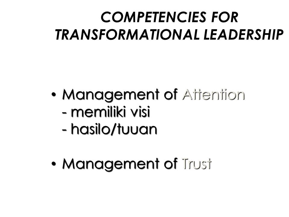 COMPETENCIES FOR TRANSFORMATIONAL LEADERSHIP Management of Attention Management of Attention - memiliki visi - hasilo/tuuan Management of Trust Manage