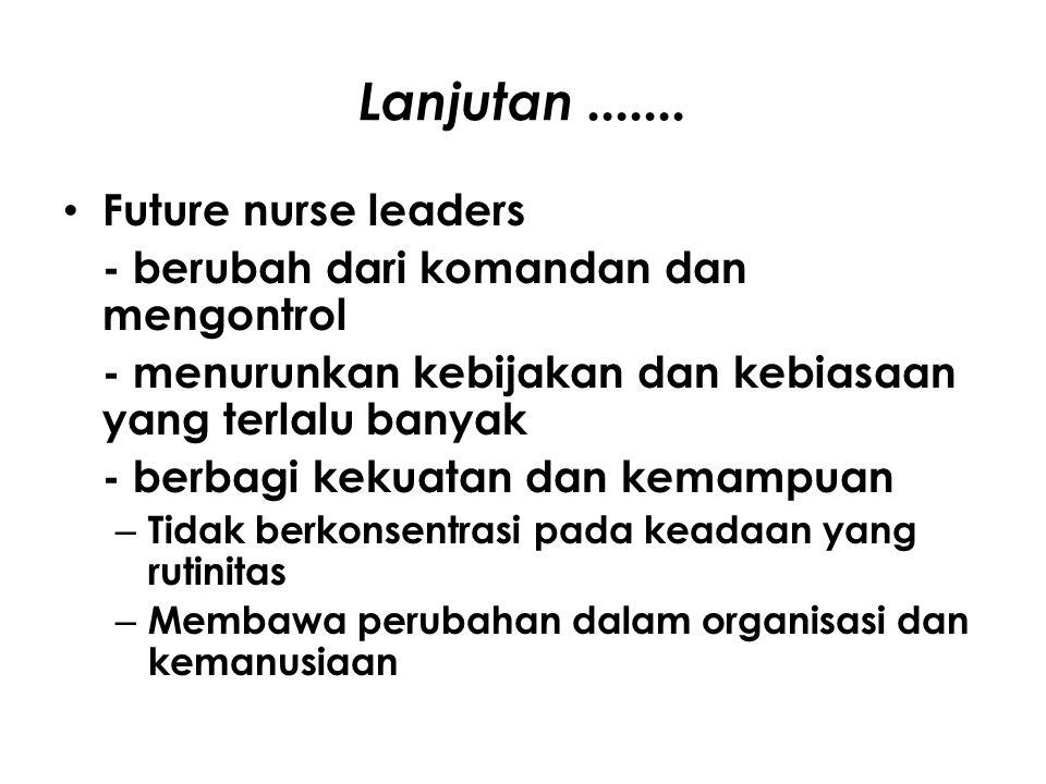 Lanjutan....... Future nurse leaders - berubah dari komandan dan mengontrol - menurunkan kebijakan dan kebiasaan yang terlalu banyak - berbagi kekuata