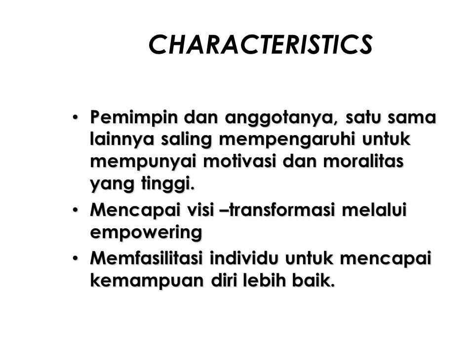 CHARACTERISTICS Pemimpin dan anggotanya, satu sama lainnya saling mempengaruhi untuk mempunyai motivasi dan moralitas yang tinggi. Pemimpin dan anggot