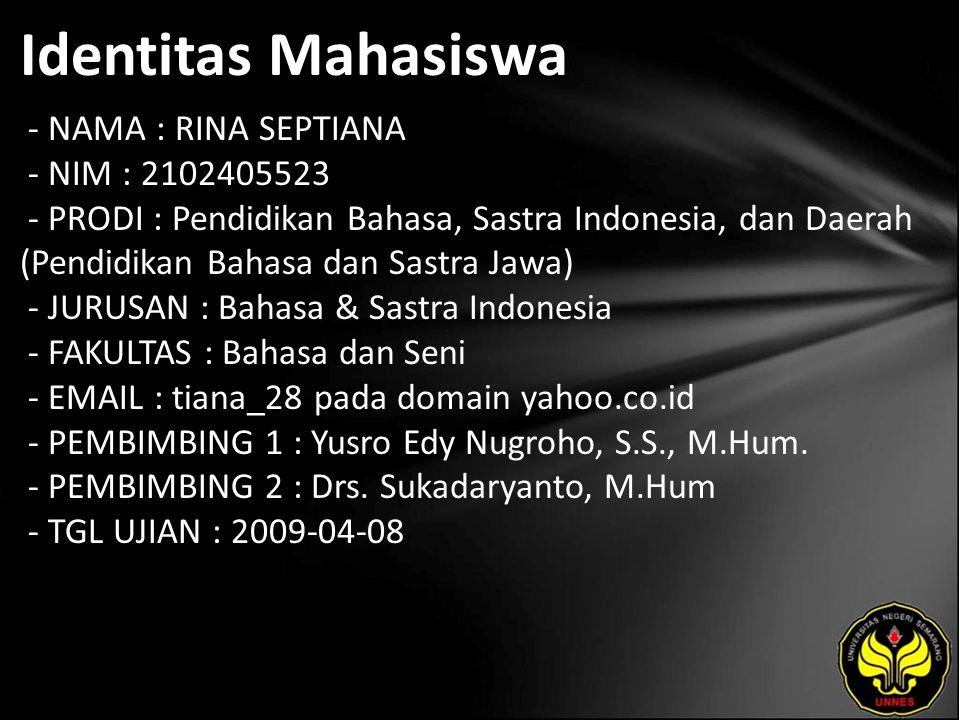 Identitas Mahasiswa - NAMA : RINA SEPTIANA - NIM : 2102405523 - PRODI : Pendidikan Bahasa, Sastra Indonesia, dan Daerah (Pendidikan Bahasa dan Sastra Jawa) - JURUSAN : Bahasa & Sastra Indonesia - FAKULTAS : Bahasa dan Seni - EMAIL : tiana_28 pada domain yahoo.co.id - PEMBIMBING 1 : Yusro Edy Nugroho, S.S., M.Hum.
