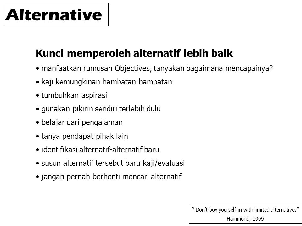 "Alternative "" Don't box yourself in with limited alternatives"" Hammond, 1999 Kunci memperoleh alternatif lebih baik manfaatkan rumusan Objectives, tan"