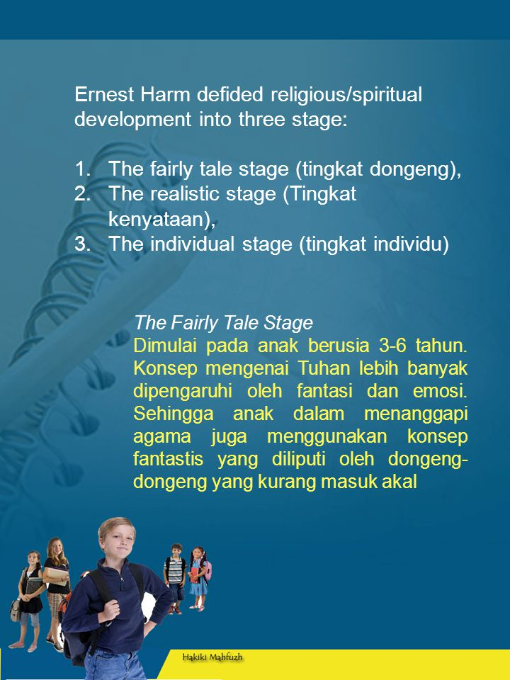 Ernest Harm defided religious/spiritual development into three stage: 1.The fairly tale stage (tingkat dongeng), 2.The realistic stage (Tingkat kenyataan), 3.The individual stage (tingkat individu) The Fairly Tale Stage Dimulai pada anak berusia 3-6 tahun.