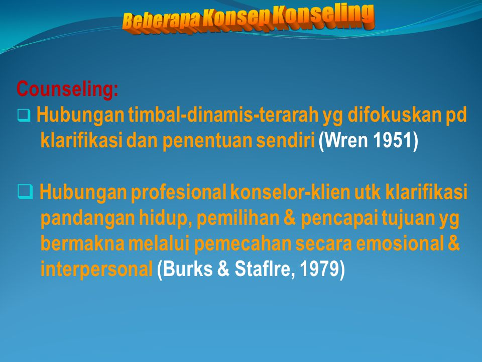 Counseling:  Hubungan timbal-dinamis-terarah yg difokuskan pd klarifikasi dan penentuan sendiri (Wren 1951)  Hubungan profesional konselor-klien utk
