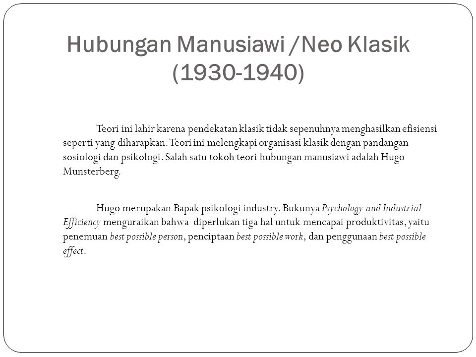 Hubungan Manusiawi /Neo Klasik (1930-1940) Teori ini lahir karena pendekatan klasik tidak sepenuhnya menghasilkan efisiensi seperti yang diharapkan. T
