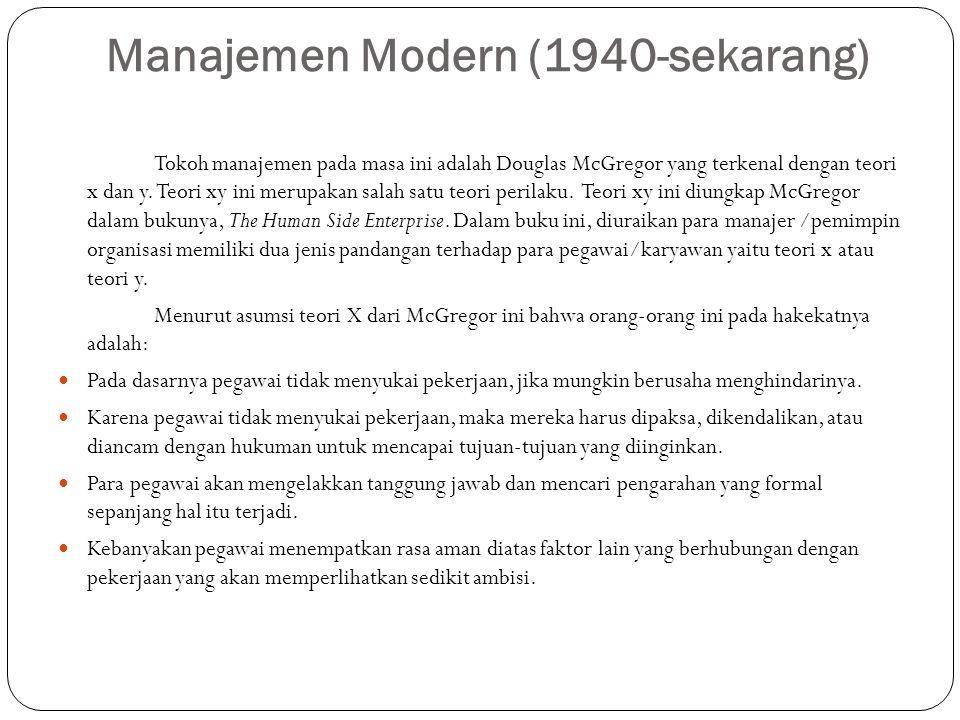 Manajemen Modern (1940-sekarang) Tokoh manajemen pada masa ini adalah Douglas McGregor yang terkenal dengan teori x dan y. Teori xy ini merupakan sala