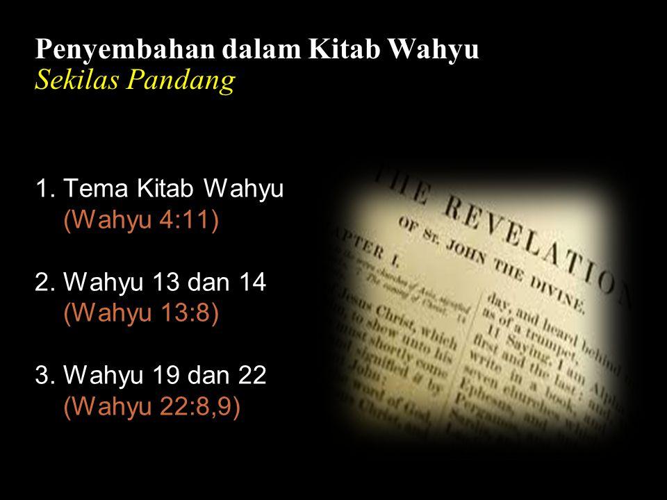 Bla Penyembahan dalam Kitab Wahyu Sekilas Pandang 1. Tema Kitab Wahyu (Wahyu 4:11) 2. Wahyu 13 dan 14 (Wahyu 13:8) 3. Wahyu 19 dan 22 (Wahyu 22:8,9)