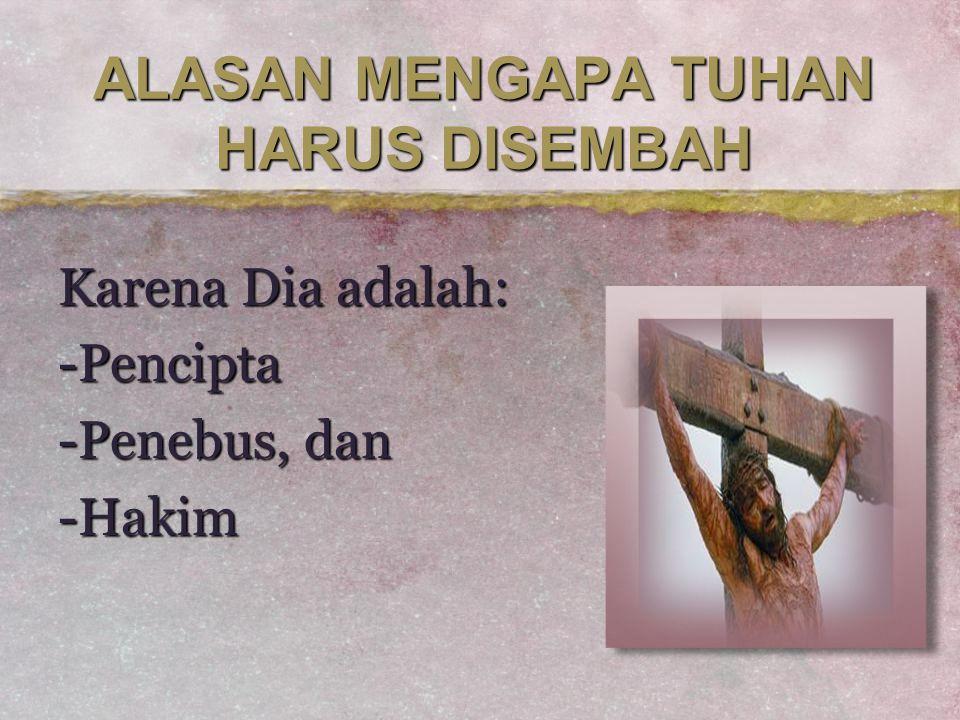 ALASAN MENGAPA TUHAN HARUS DISEMBAH Karena Dia adalah: -Pencipta -Penebus, dan -Hakim
