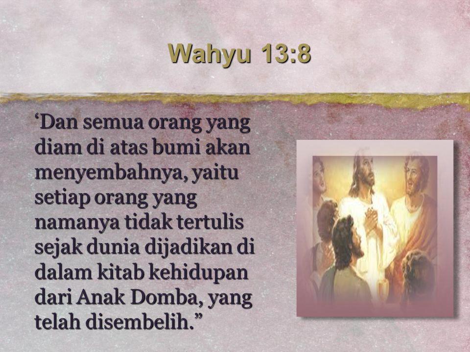 Wahyu 13:8 'Dan semua orang yang diam di atas bumi akan menyembahnya, yaitu setiap orang yang namanya tidak tertulis sejak dunia dijadikan di dalam ki