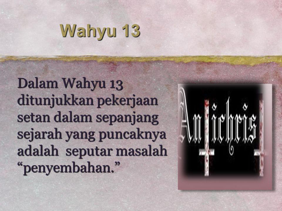 "Wahyu 13 Dalam Wahyu 13 ditunjukkan pekerjaan setan dalam sepanjang sejarah yang puncaknya adalah seputar masalah ""penyembahan."""