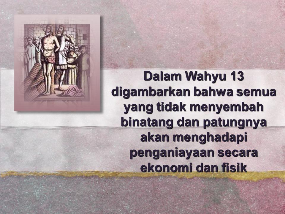 Dalam Wahyu 13 digambarkan bahwa semua yang tidak menyembah binatang dan patungnya akan menghadapi penganiayaan secara ekonomi dan fisik