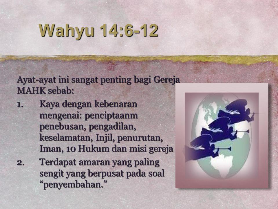 Wahyu 14:6-12 Ayat-ayat ini sangat penting bagi Gereja MAHK sebab: 1.Kaya dengan kebenaran mengenai: penciptaanm penebusan, pengadilan, keselamatan, I
