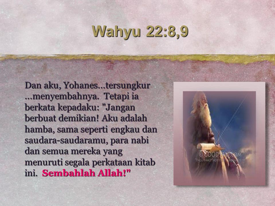 Wahyu 22:8,9 Dan aku, Yohanes...tersungkur...menyembahnya. Tetapi ia berkata kepadaku: