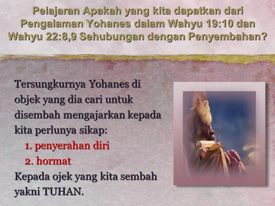 Pelajaran Apakah yang kita dapatkan dari Pengalaman Yohanes dalam Wahyu 19:10 dan Wahyu 22:8,9 Sehubungan dengan Penyembahan? Tersungkurnya Yohanes di