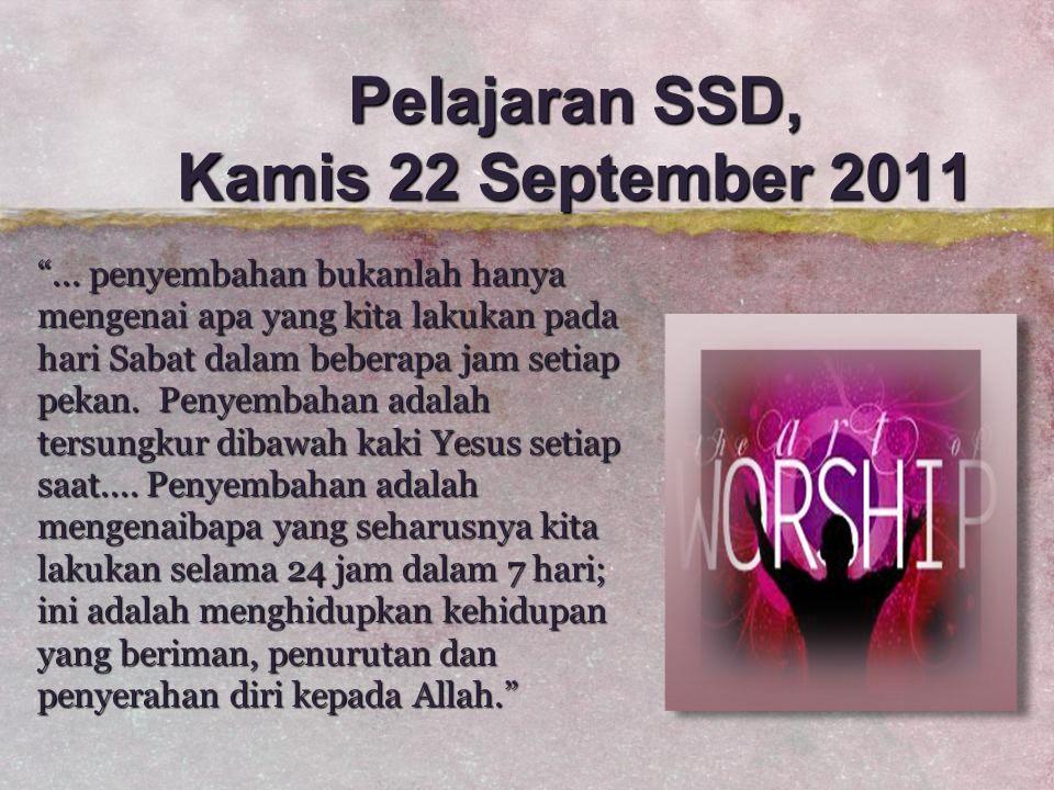 "Pelajaran SSD, Kamis 22 September 2011 ""... penyembahan bukanlah hanya mengenai apa yang kita lakukan pada hari Sabat dalam beberapa jam setiap pekan."