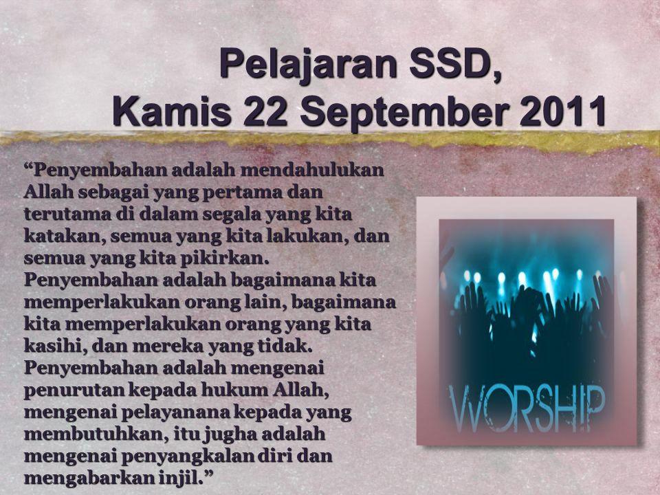 "Pelajaran SSD, Kamis 22 September 2011 ""Penyembahan adalah mendahulukan Allah sebagai yang pertama dan terutama di dalam segala yang kita katakan, sem"