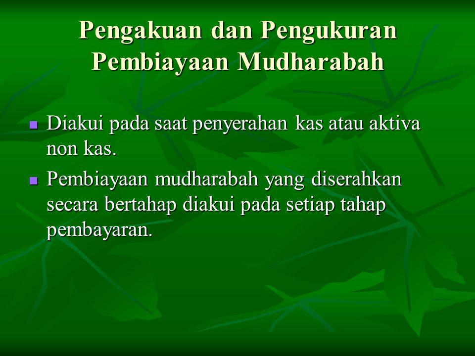 Pengakuan dan Pengukuran Pembiayaan Mudharabah Diakui pada saat penyerahan kas atau aktiva non kas. Diakui pada saat penyerahan kas atau aktiva non ka