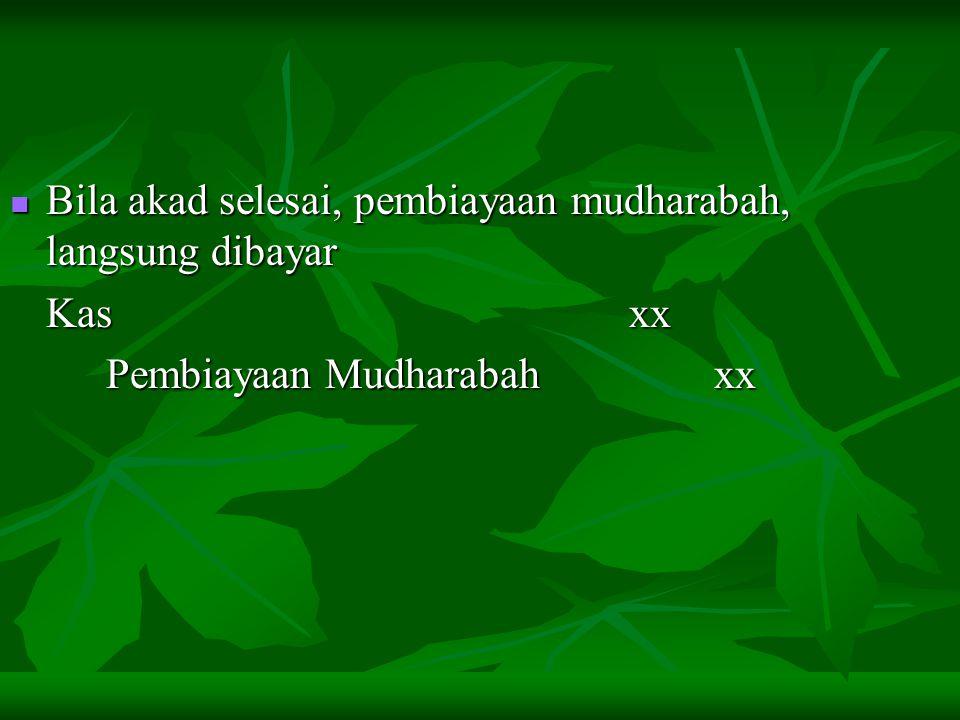 Bila akad selesai, pembiayaan mudharabah, langsung dibayar Bila akad selesai, pembiayaan mudharabah, langsung dibayar Kas xx Pembiayaan Mudharabah xx