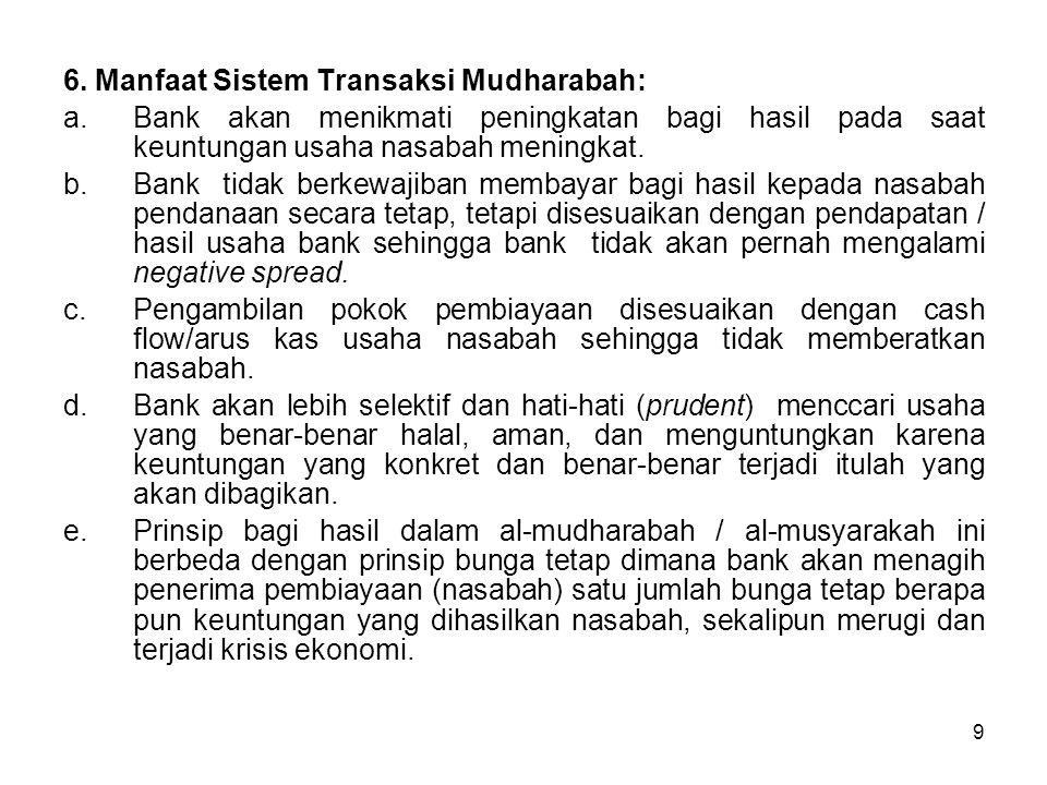 9 6. Manfaat Sistem Transaksi Mudharabah: a.Bank akan menikmati peningkatan bagi hasil pada saat keuntungan usaha nasabah meningkat. b.Bank tidak berk